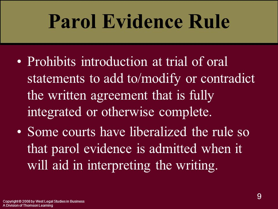 Copyright © 2008 by West Legal Studies in Business A Division of Thomson Learning 9 Parol Evidence Rule Prohibits introduction at trial of oral statem