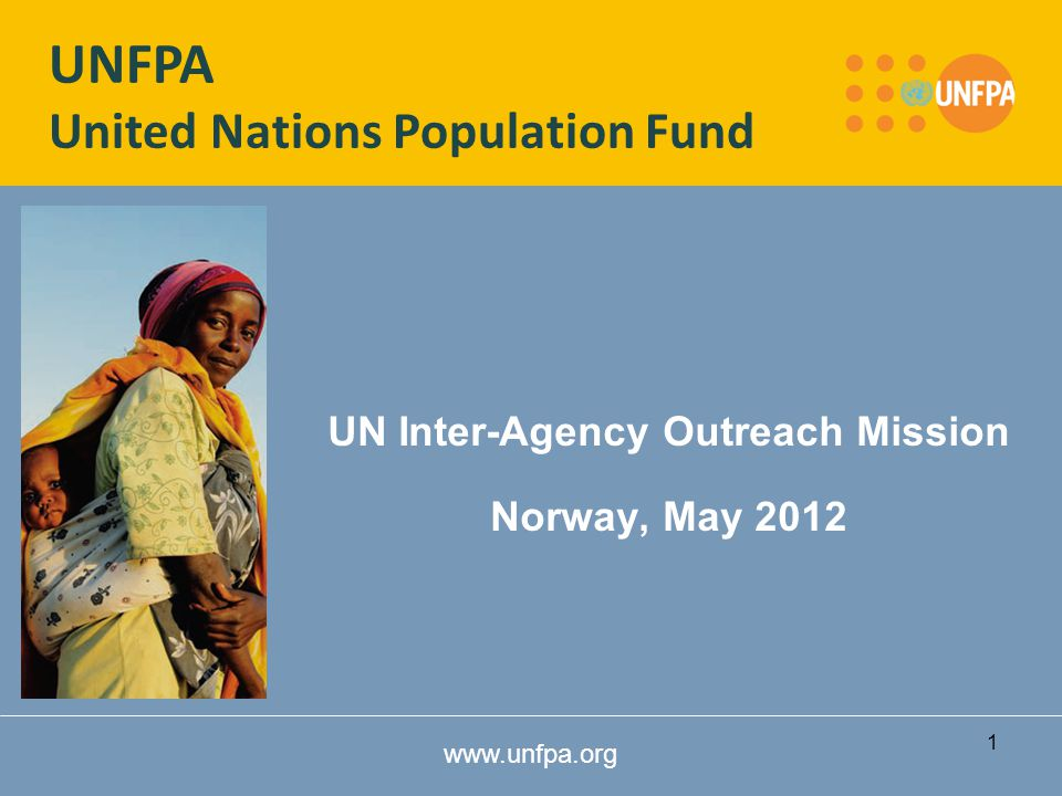 www.unfpa.org UN Inter-Agency Outreach Mission Norway, May 2012 UNFPA United Nations Population Fund 1