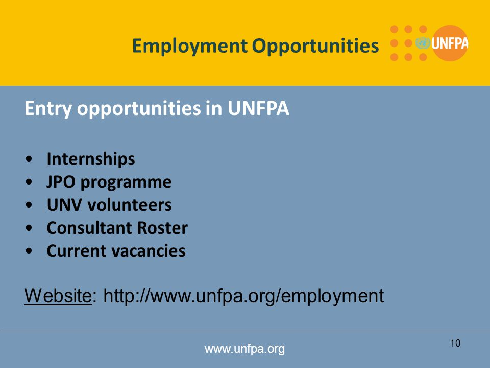 www.unfpa.org Entry opportunities in UNFPA Internships JPO programme UNV volunteers Consultant Roster Current vacancies Website: http://www.unfpa.org/employment Employment Opportunities 10
