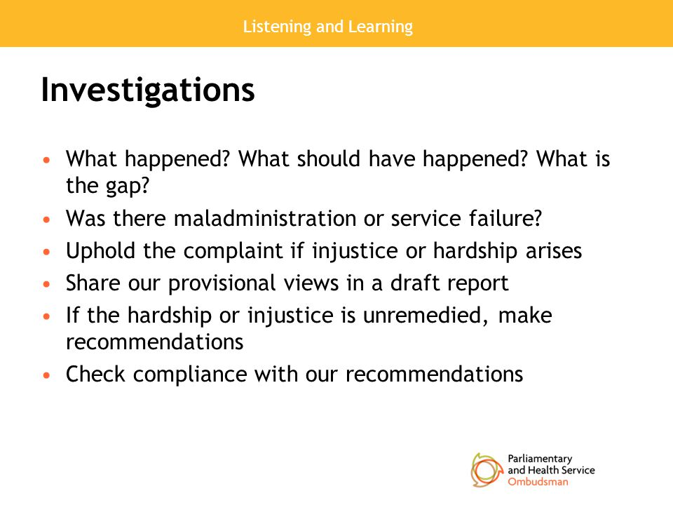 Listening and Learning Investigations What happened? What should have happened? What is the gap? Was there maladministration or service failure? Uphol