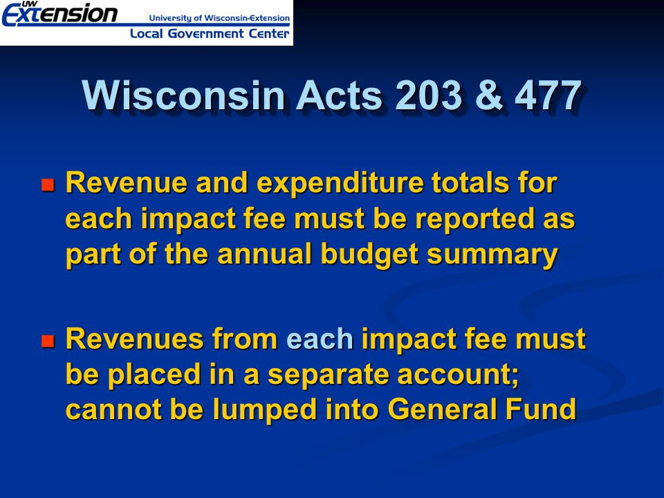 Wisconsin Acts 203 & 477 Revenue and expenditure totals for each impact fee must be reported as part of the annual budget summary Revenue and expenditure totals for each impact fee must be reported as part of the annual budget summary Revenues from each impact fee must be placed in a separate account; cannot be lumped into General Fund Revenues from each impact fee must be placed in a separate account; cannot be lumped into General Fund