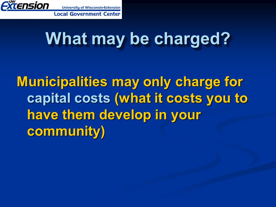 What may be charged? Municipalities may only charge for capital costs (what it costs you to have them develop in your community)
