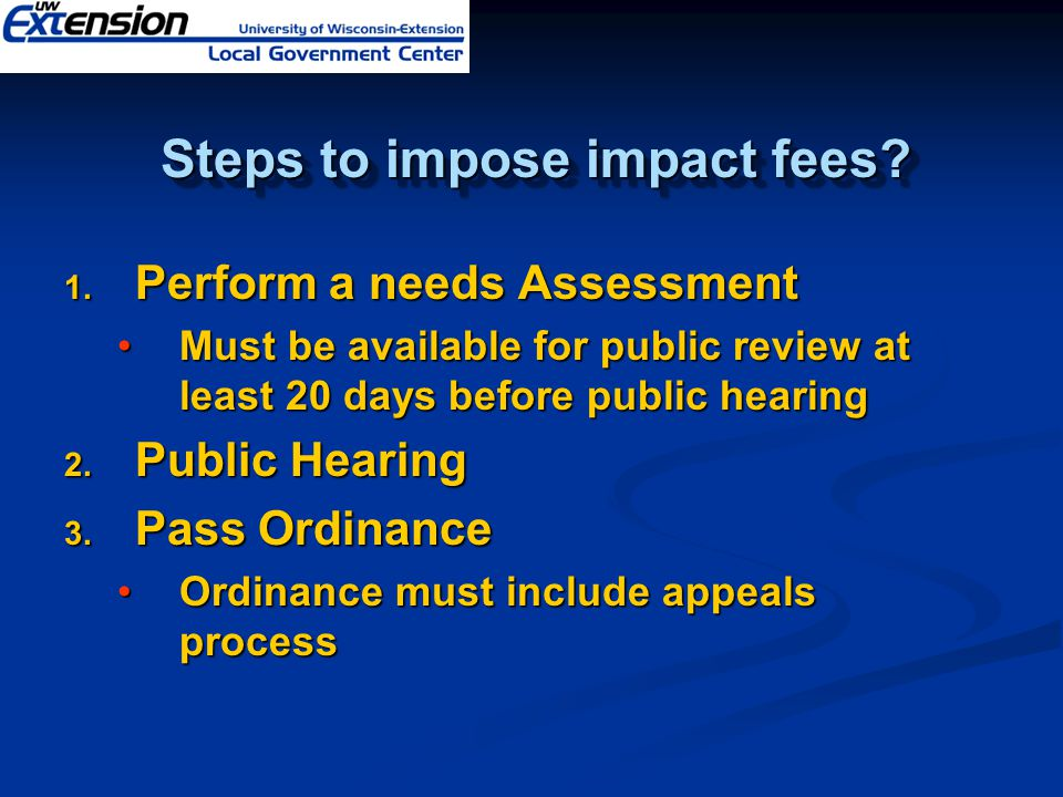 Steps to impose impact fees? 1. Perform a needs Assessment Must be available for public review at least 20 days before public hearingMust be available