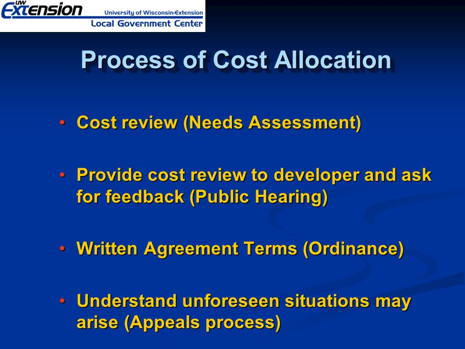 Process of Cost Allocation Process of Cost Allocation Cost review (Needs Assessment) Provide cost review to developer and ask for feedback (Public Hearing) Written Agreement Terms (Ordinance) Understand unforeseen situations may arise (Appeals process)