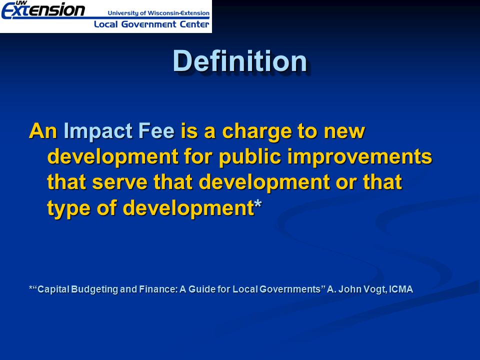 DefinitionDefinition An Impact Fee is a charge to new development for public improvements that serve that development or that type of development* * Capital Budgeting and Finance: A Guide for Local Governments A.