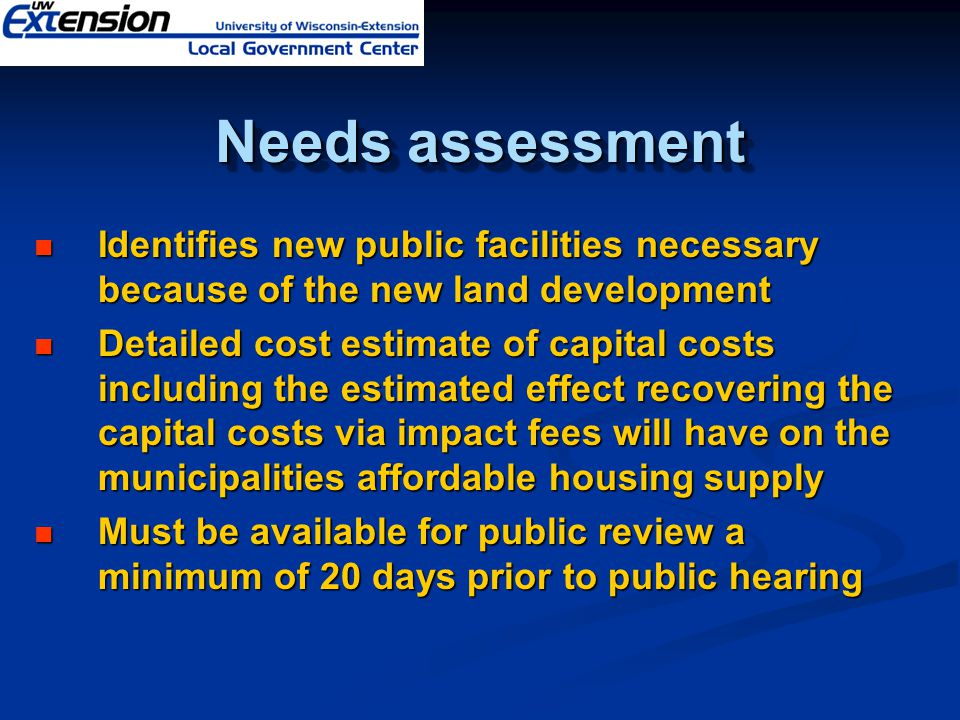 Identifies new public facilities necessary because of the new land development Identifies new public facilities necessary because of the new land development Detailed cost estimate of capital costs including the estimated effect recovering the capital costs via impact fees will have on the municipalities affordable housing supply Detailed cost estimate of capital costs including the estimated effect recovering the capital costs via impact fees will have on the municipalities affordable housing supply Must be available for public review a minimum of 20 days prior to public hearing Must be available for public review a minimum of 20 days prior to public hearing