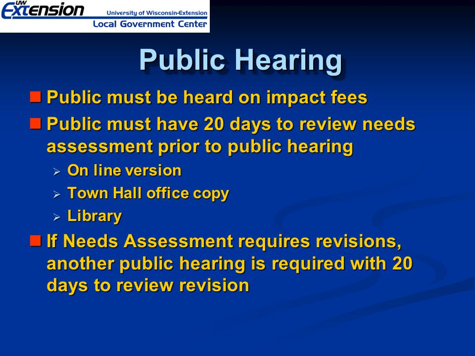 Public Hearing Public Hearing Public must be heard on impact fees Public must be heard on impact fees Public must have 20 days to review needs assessment prior to public hearing Public must have 20 days to review needs assessment prior to public hearing  On line version  Town Hall office copy  Library If Needs Assessment requires revisions, another public hearing is required with 20 days to review revision If Needs Assessment requires revisions, another public hearing is required with 20 days to review revision