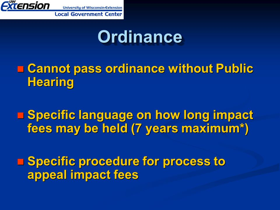 OrdinanceOrdinance Cannot pass ordinance without Public Hearing Cannot pass ordinance without Public Hearing Specific language on how long impact fees may be held (7 years maximum*) Specific language on how long impact fees may be held (7 years maximum*) Specific procedure for process to appeal impact fees Specific procedure for process to appeal impact fees