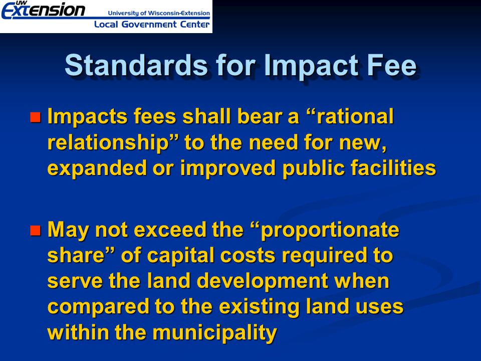 Standards for Impact Fee Impacts fees shall bear a rational relationship to the need for new, expanded or improved public facilities Impacts fees shall bear a rational relationship to the need for new, expanded or improved public facilities May not exceed the proportionate share of capital costs required to serve the land development when compared to the existing land uses within the municipality May not exceed the proportionate share of capital costs required to serve the land development when compared to the existing land uses within the municipality