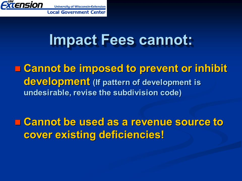 Impact Fees cannot: Cannot be imposed to prevent or inhibit development (If pattern of development is undesirable, revise the subdivision code) Cannot