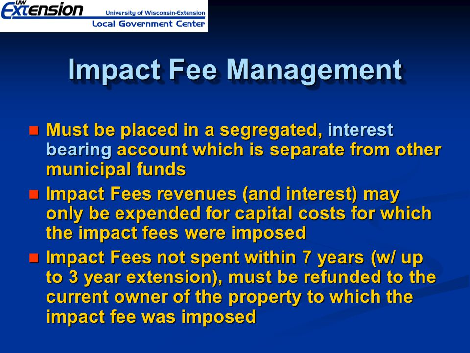 Impact Fee Management Must be placed in a segregated, interest bearing account which is separate from other municipal funds Must be placed in a segreg