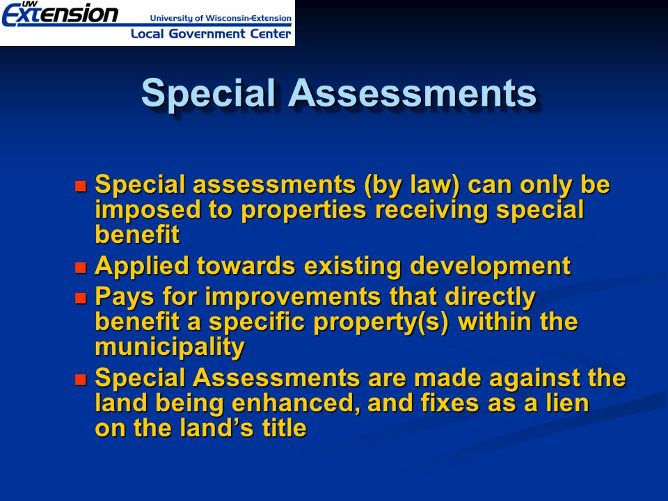Special Assessments Special Assessments Special assessments (by law) can only be imposed to properties receiving special benefit Special assessments (by law) can only be imposed to properties receiving special benefit Applied towards existing development Applied towards existing development Pays for improvements that directly benefit a specific property(s) within the municipality Pays for improvements that directly benefit a specific property(s) within the municipality Special Assessments are made against the land being enhanced, and fixes as a lien on the land's title Special Assessments are made against the land being enhanced, and fixes as a lien on the land's title