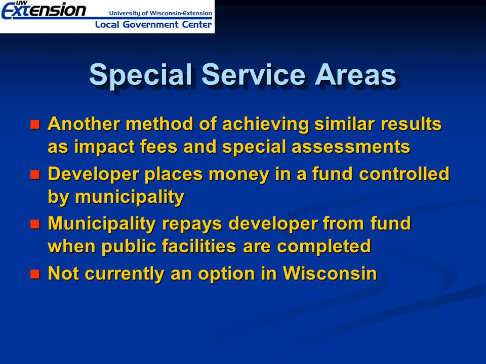 Special Service Areas Another method of achieving similar results as impact fees and special assessments Another method of achieving similar results as impact fees and special assessments Developer places money in a fund controlled by municipality Developer places money in a fund controlled by municipality Municipality repays developer from fund when public facilities are completed Municipality repays developer from fund when public facilities are completed Not currently an option in Wisconsin Not currently an option in Wisconsin