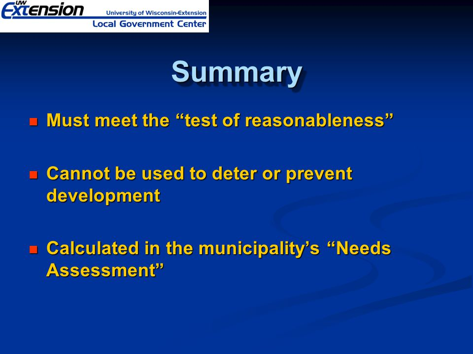 SummarySummary Must meet the test of reasonableness Must meet the test of reasonableness Cannot be used to deter or prevent development Cannot be used to deter or prevent development Calculated in the municipality's Needs Assessment Calculated in the municipality's Needs Assessment
