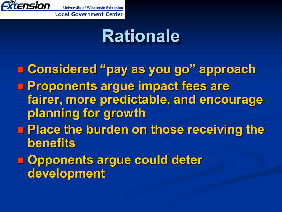 RationaleRationale Considered pay as you go approach Considered pay as you go approach Proponents argue impact fees are fairer, more predictable, and encourage planning for growth Proponents argue impact fees are fairer, more predictable, and encourage planning for growth Place the burden on those receiving the benefits Place the burden on those receiving the benefits Opponents argue could deter development Opponents argue could deter development
