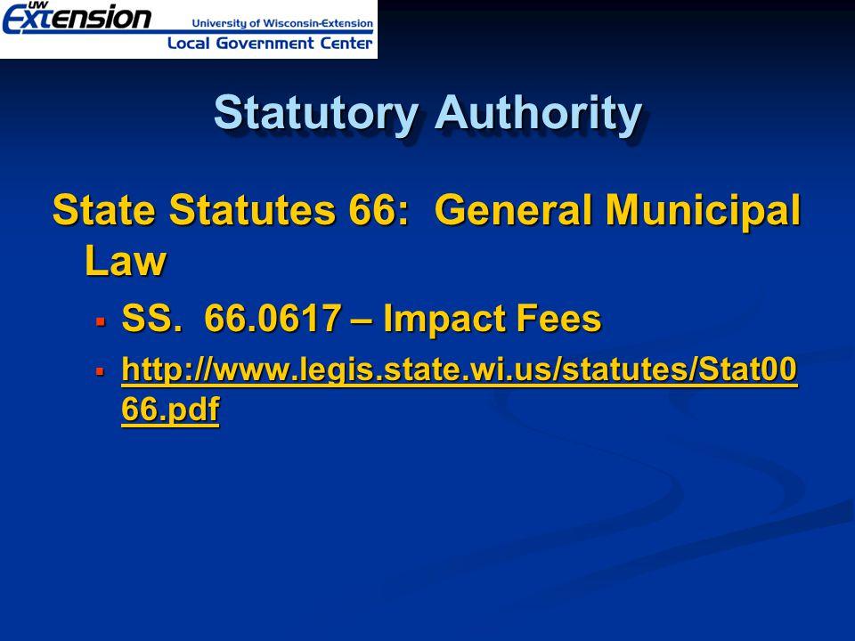 Statutory Authority State Statutes 66: General Municipal Law  SS. 66.0617 – Impact Fees  http://www.legis.state.wi.us/statutes/Stat00 66.pdf http://