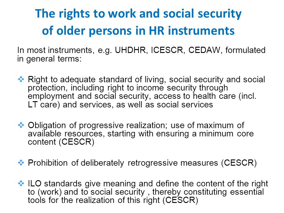 In most instruments, e.g. UHDHR, ICESCR, CEDAW, formulated in general terms:  Right to adequate standard of living, social security and social protec