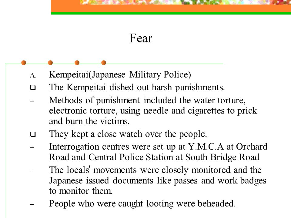 Fear A. Kempeitai(Japanese Military Police)  The Kempeitai dished out harsh punishments.