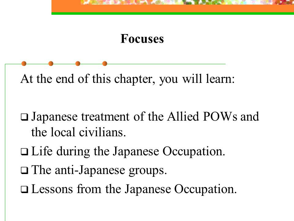Focuses At the end of this chapter, you will learn:  Japanese treatment of the Allied POWs and the local civilians.