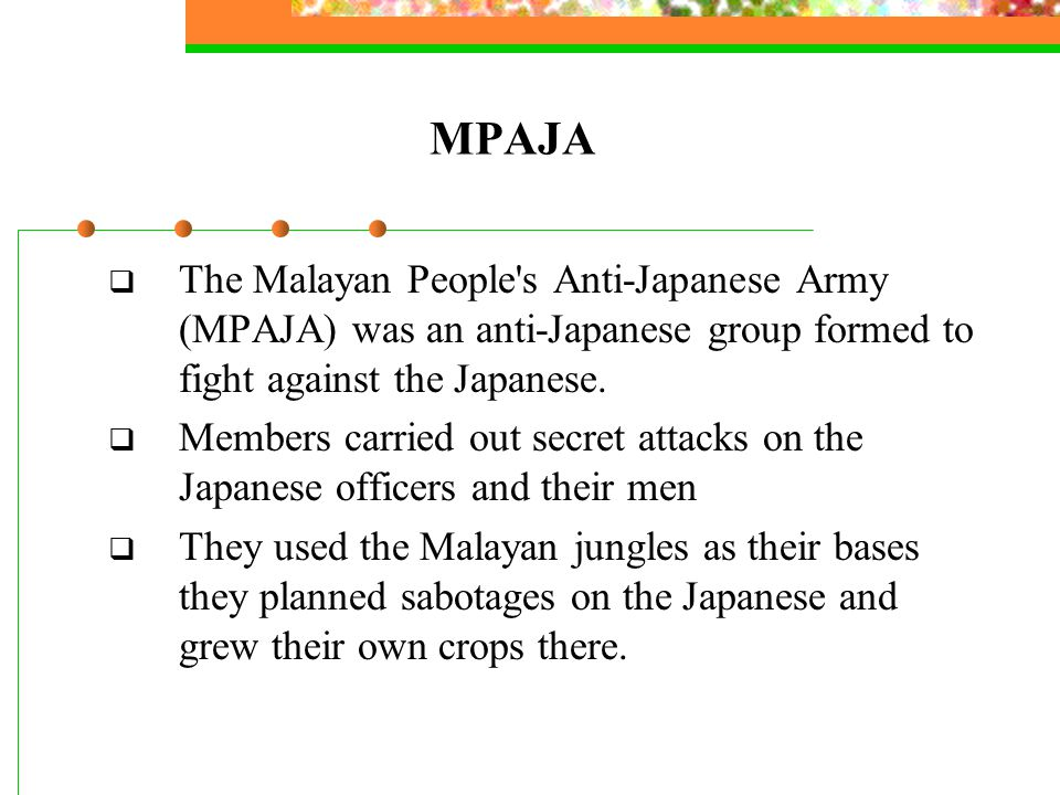 MPAJA  The Malayan People s Anti-Japanese Army (MPAJA) was an anti-Japanese group formed to fight against the Japanese.