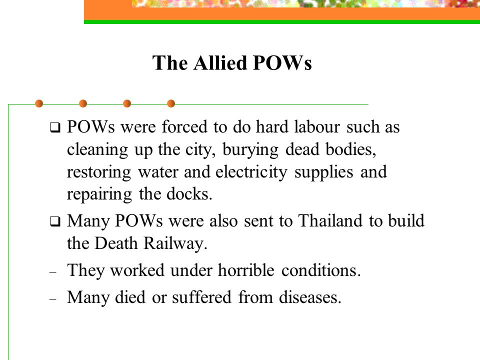 The Allied POWs  POWs were forced to do hard labour such as cleaning up the city, burying dead bodies, restoring water and electricity supplies and repairing the docks.