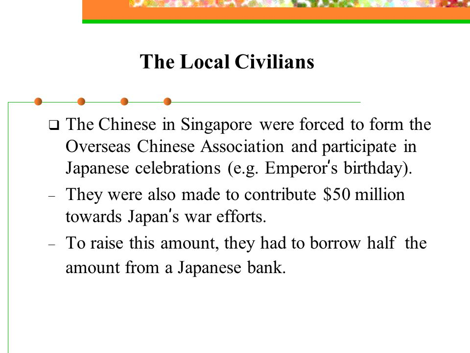 The Local Civilians  The Chinese in Singapore were forced to form the Overseas Chinese Association and participate in Japanese celebrations (e.g.