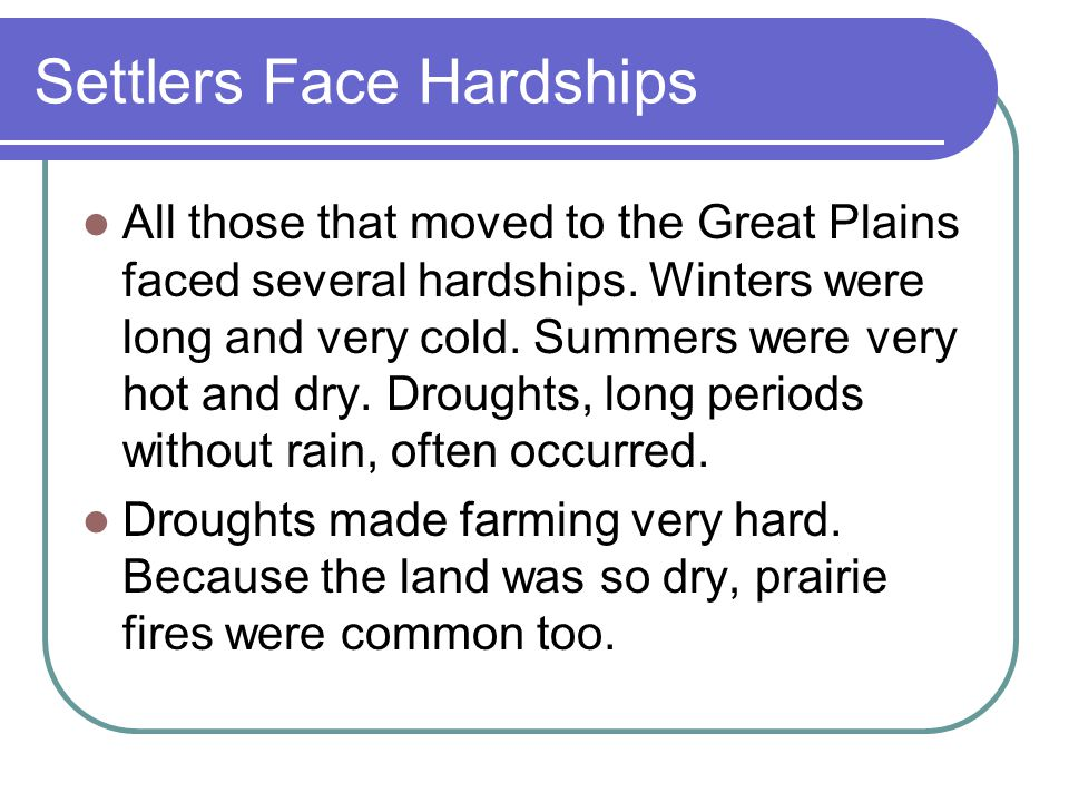 Settlers Face Hardships All those that moved to the Great Plains faced several hardships.