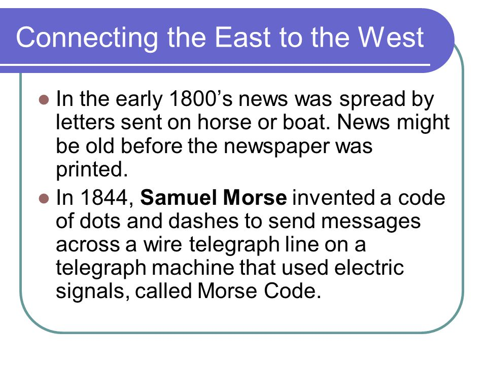 Connecting the East to the West In the early 1800's news was spread by letters sent on horse or boat.