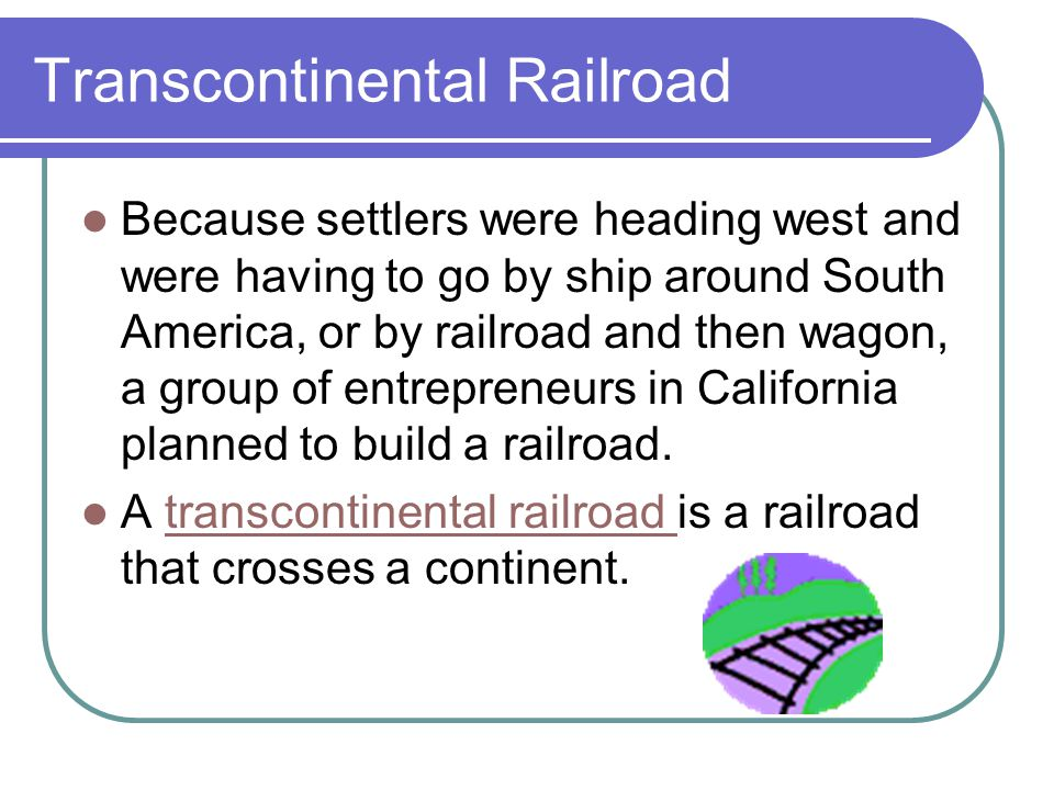 Transcontinental Railroad Because settlers were heading west and were having to go by ship around South America, or by railroad and then wagon, a group of entrepreneurs in California planned to build a railroad.