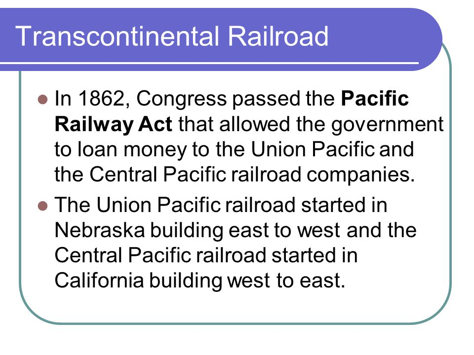 Transcontinental Railroad In 1862, Congress passed the Pacific Railway Act that allowed the government to loan money to the Union Pacific and the Central Pacific railroad companies.