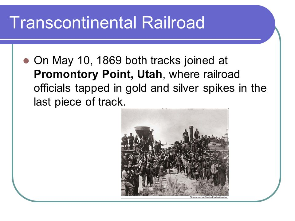 Transcontinental Railroad On May 10, 1869 both tracks joined at Promontory Point, Utah, where railroad officials tapped in gold and silver spikes in the last piece of track.