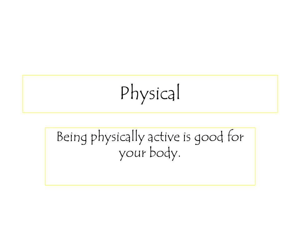 Physical Being physically active is good for your body.