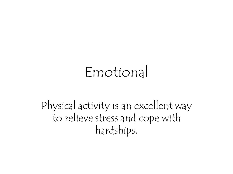 Emotional Physical activity is an excellent way to relieve stress and cope with hardships.