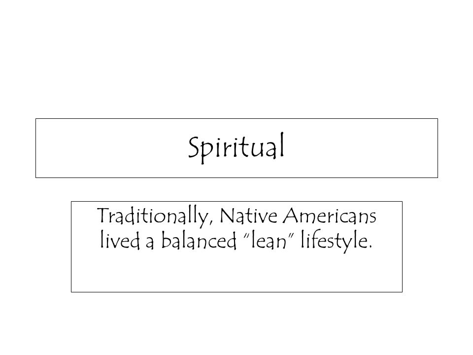 Spiritual Traditionally, Native Americans lived a balanced lean lifestyle.