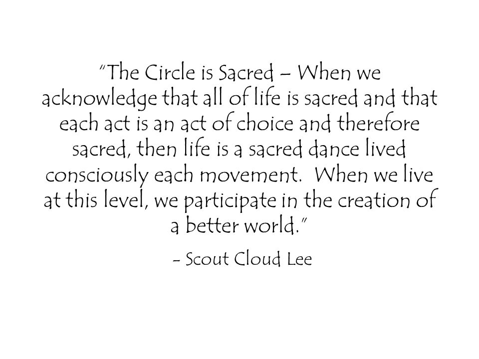 The Circle is Sacred – When we acknowledge that all of life is sacred and that each act is an act of choice and therefore sacred, then life is a sacred dance lived consciously each movement.