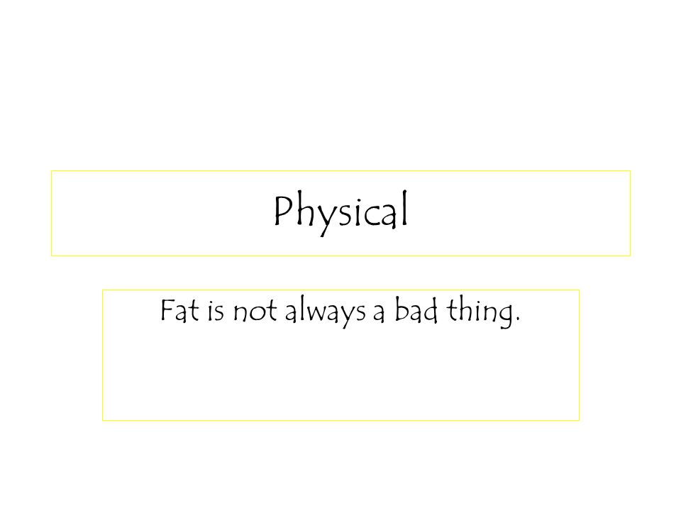 Physical Fat is not always a bad thing.