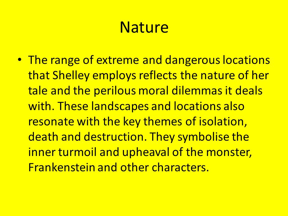 Nature The range of extreme and dangerous locations that Shelley employs reflects the nature of her tale and the perilous moral dilemmas it deals with