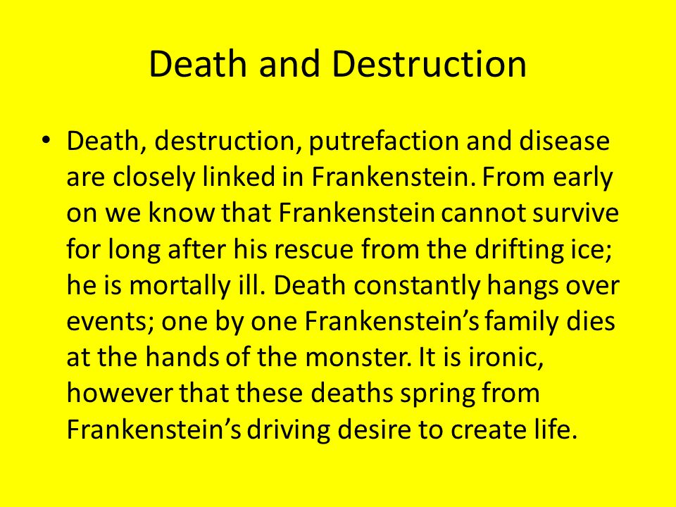 Death and Destruction Death, destruction, putrefaction and disease are closely linked in Frankenstein. From early on we know that Frankenstein cannot