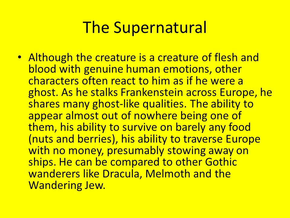 The Supernatural Although the creature is a creature of flesh and blood with genuine human emotions, other characters often react to him as if he were