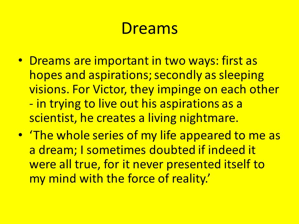 Dreams Dreams are important in two ways: first as hopes and aspirations; secondly as sleeping visions. For Victor, they impinge on each other - in try