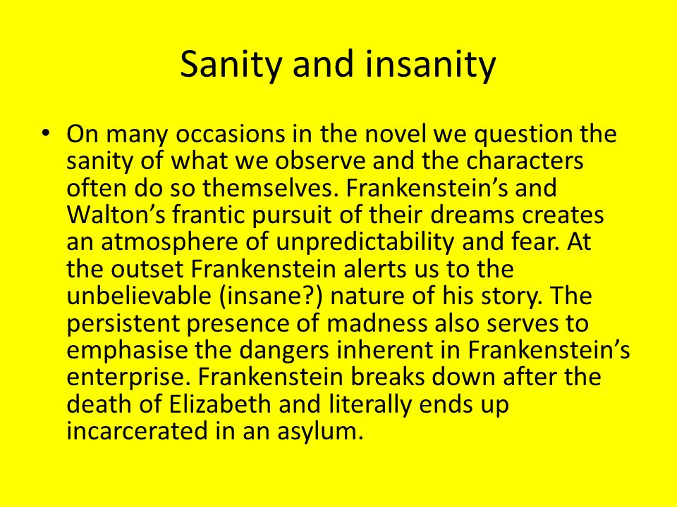 Sanity and insanity On many occasions in the novel we question the sanity of what we observe and the characters often do so themselves. Frankenstein's