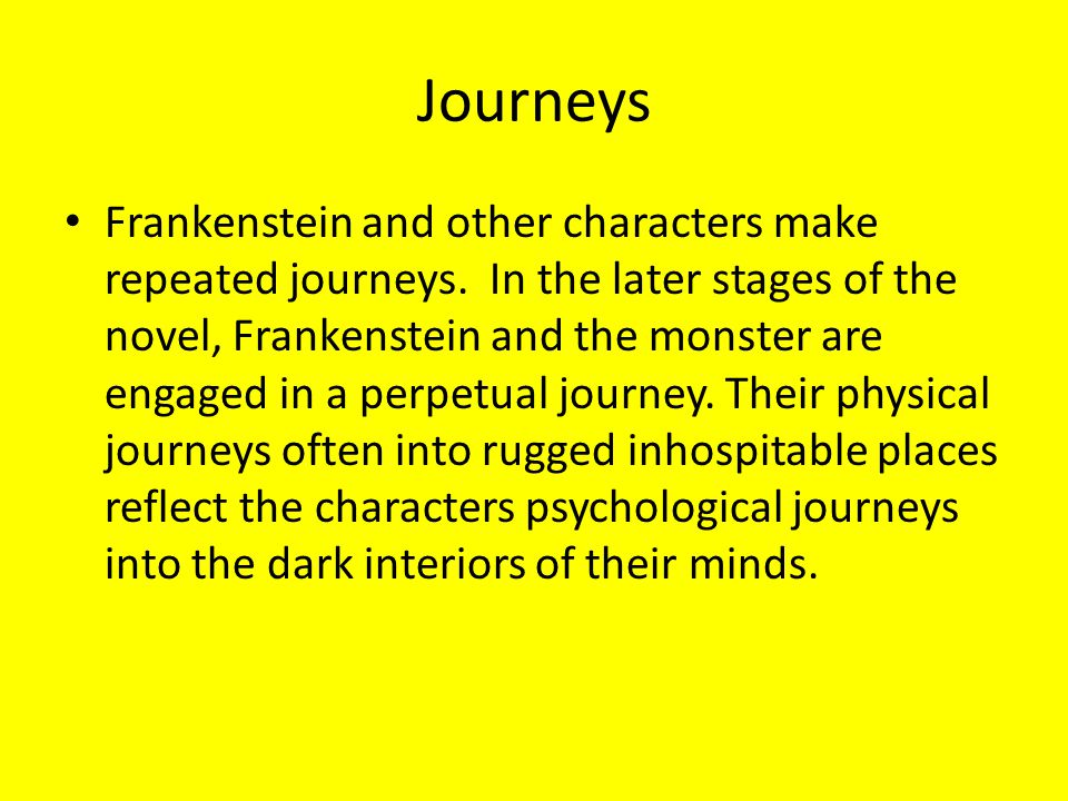 Journeys Frankenstein and other characters make repeated journeys. In the later stages of the novel, Frankenstein and the monster are engaged in a per