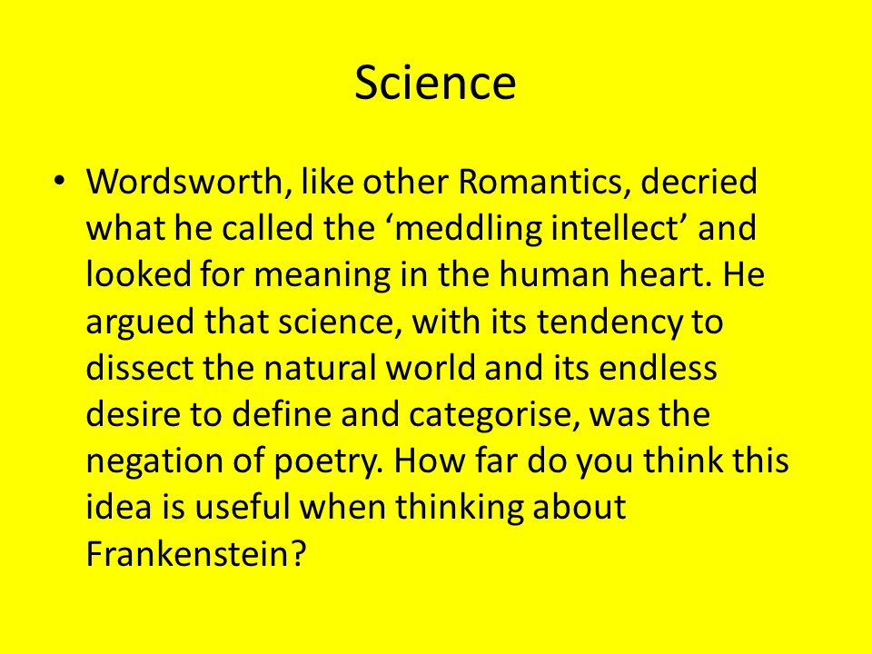 Science Wordsworth, like other Romantics, decried what he called the 'meddling intellect' and looked for meaning in the human heart. He argued that sc