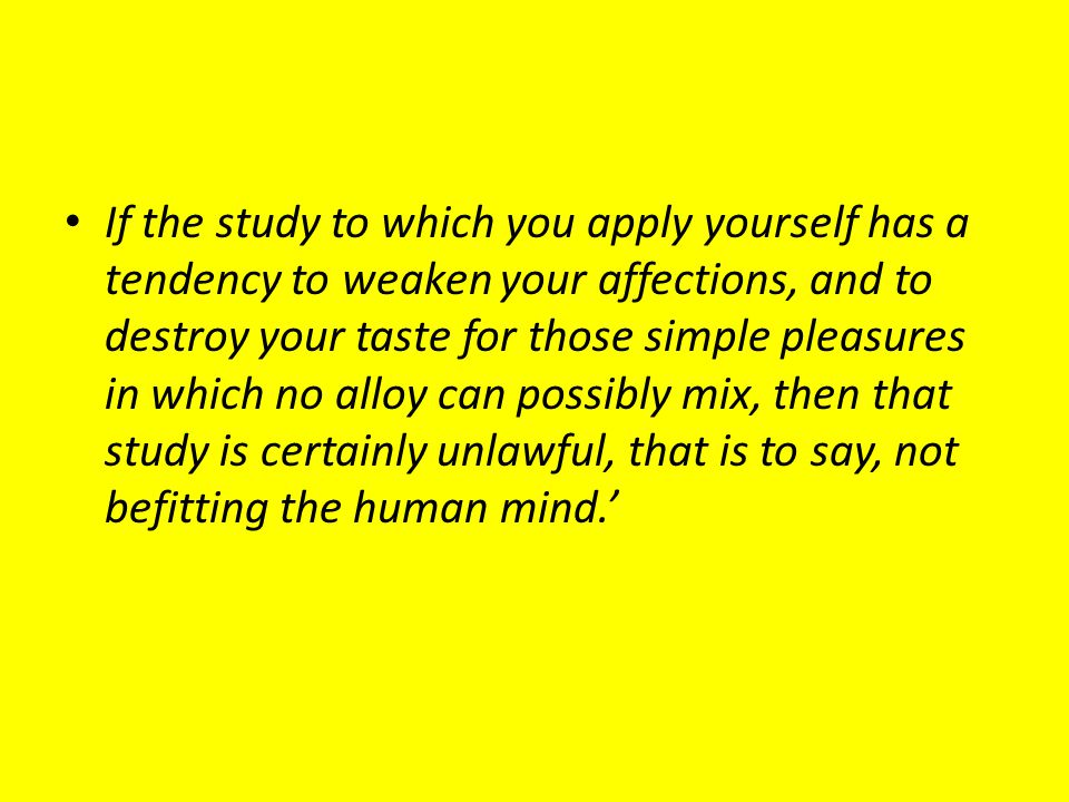 If the study to which you apply yourself has a tendency to weaken your affections, and to destroy your taste for those simple pleasures in which no al