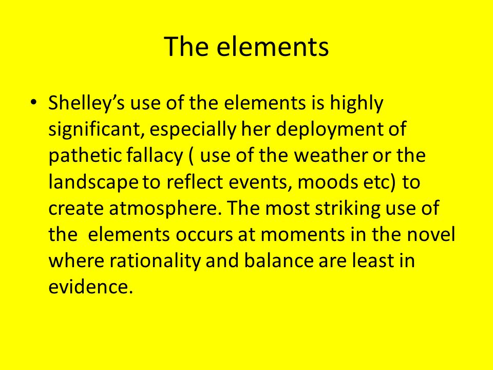 The elements Shelley's use of the elements is highly significant, especially her deployment of pathetic fallacy ( use of the weather or the landscape