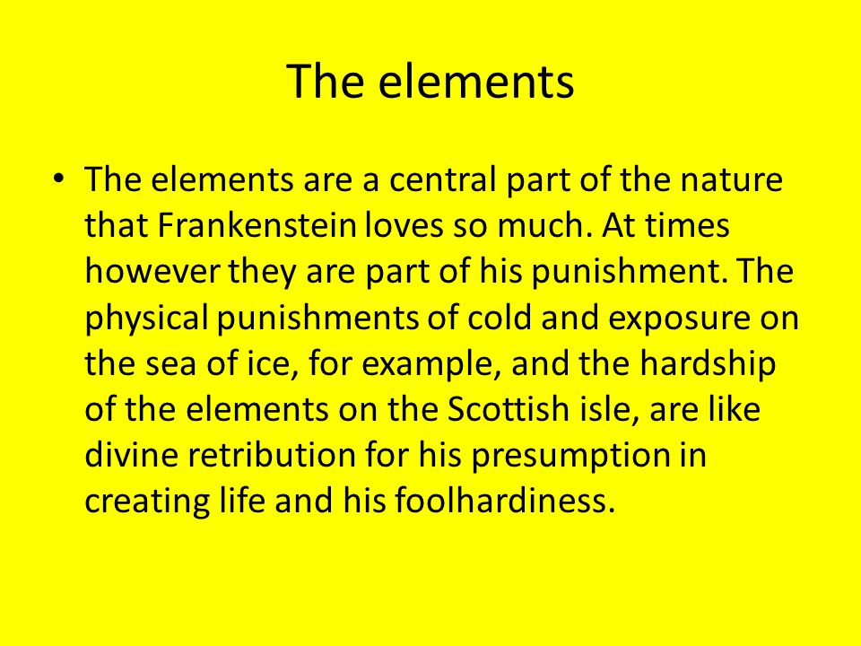 The elements The elements are a central part of the nature that Frankenstein loves so much. At times however they are part of his punishment. The phys
