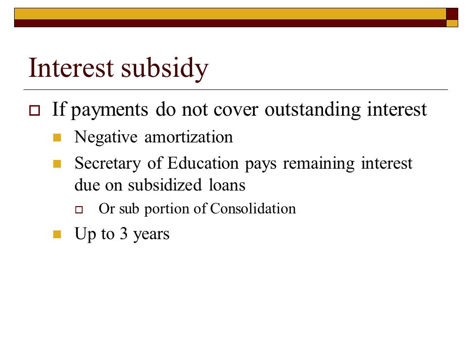 Interest subsidy  If payments do not cover outstanding interest Negative amortization Secretary of Education pays remaining interest due on subsidize