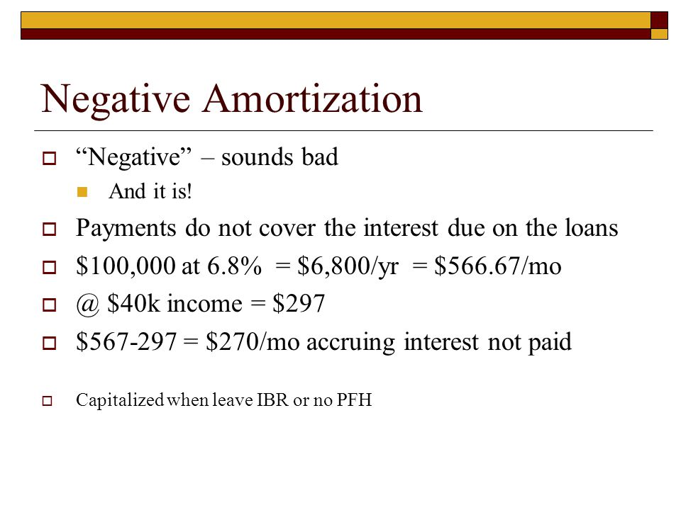 "Negative Amortization  ""Negative"" – sounds bad And it is!  Payments do not cover the interest due on the loans  $100,000 at 6.8% = $6,800/yr = $566"
