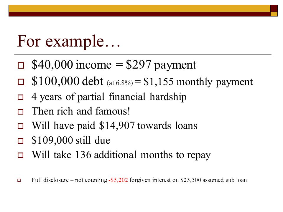 For example…  $40,000 income = $297 payment  $100,000 debt (at 6.8%) = $1,155 monthly payment  4 years of partial financial hardship  Then rich an