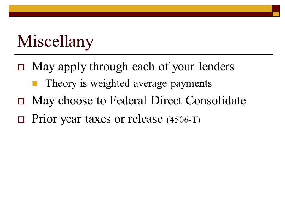 Miscellany  May apply through each of your lenders Theory is weighted average payments  May choose to Federal Direct Consolidate  Prior year taxes or release (4506-T)